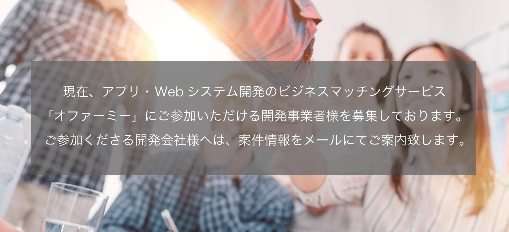 現在、アプリ・Webシステム開発のビジネスマッチングサービス「オファーミー」にご参加いただける開発事業者様を募集しております(登録無料)。ご参加くださる開発会社様へは、案件情報をメールでご案内致します。
